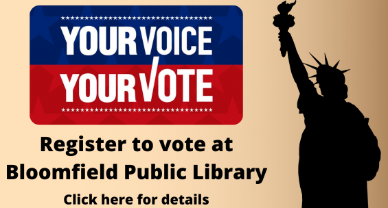Your voice your vote register to vote at Bloomfield Public Library. Click here for details. Shows silhouette of statue of liberty on gold background.