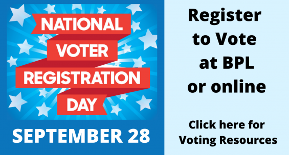 Voter registration day is september 28. register to vote at BPL or online. Click here for more Voting Resources